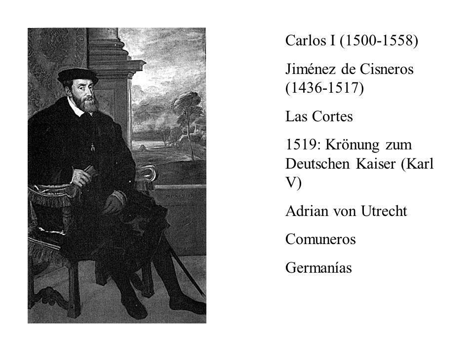 Carlos I (1500-1558) Jiménez de Cisneros (1436-1517) Las Cortes. 1519: Krönung zum Deutschen Kaiser (Karl V)