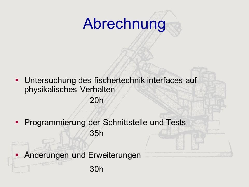 AbrechnungUntersuchung des fischertechnik interfaces auf physikalisches Verhalten. 20h. Programmierung der Schnittstelle und Tests.
