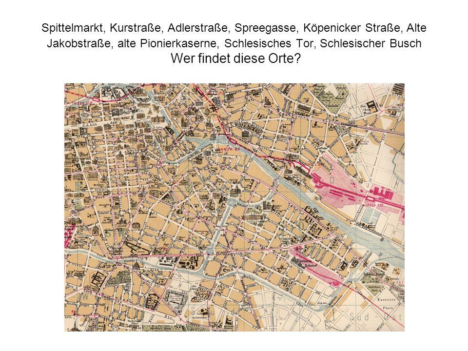 Spittelmarkt, Kurstraße, Adlerstraße, Spreegasse, Köpenicker Straße, Alte Jakobstraße, alte Pionierkaserne, Schlesisches Tor, Schlesischer Busch Wer findet diese Orte