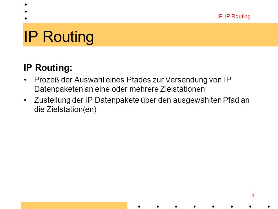 IP, IP Routing IP Routing. IP Routing: Prozeß der Auswahl eines Pfades zur Versendung von IP Datenpaketen an eine oder mehrere Zielstationen.