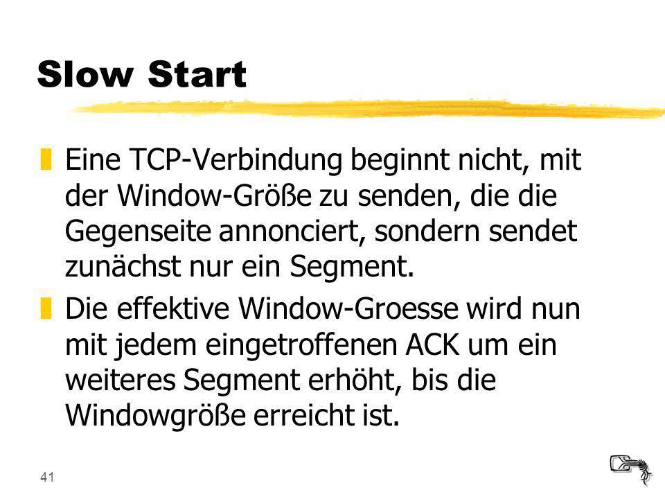 Slow Start Eine TCP-Verbindung beginnt nicht, mit der Window-Größe zu senden, die die Gegenseite annonciert, sondern sendet zunächst nur ein Segment.