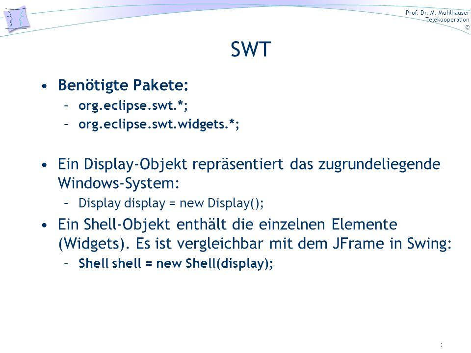 SWT Benötigte Pakete: org.eclipse.swt.*; org.eclipse.swt.widgets.*; Ein Display-Objekt repräsentiert das zugrundeliegende Windows-System: