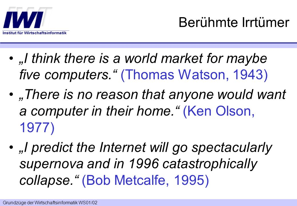 "Berühmte Irrtümer""I think there is a world market for maybe five computers. (Thomas Watson, 1943)"