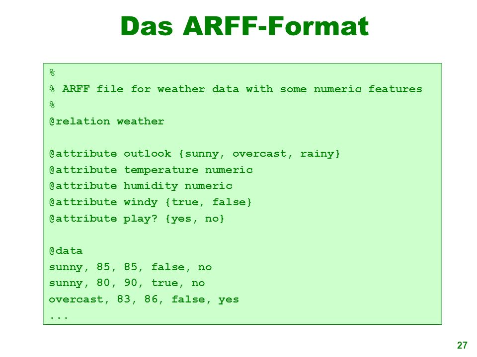Das ARFF-Format % % ARFF file for weather data with some numeric features. @relation weather. @attribute outlook {sunny, overcast, rainy}