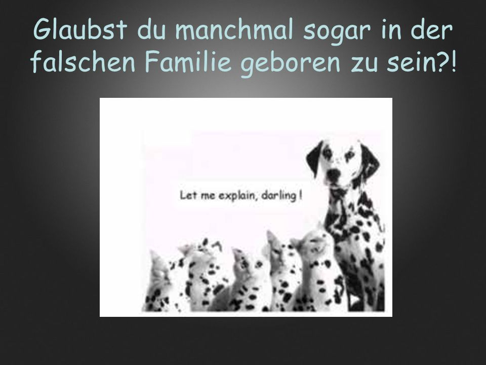 Glaubst du manchmal sogar in der falschen Familie geboren zu sein !