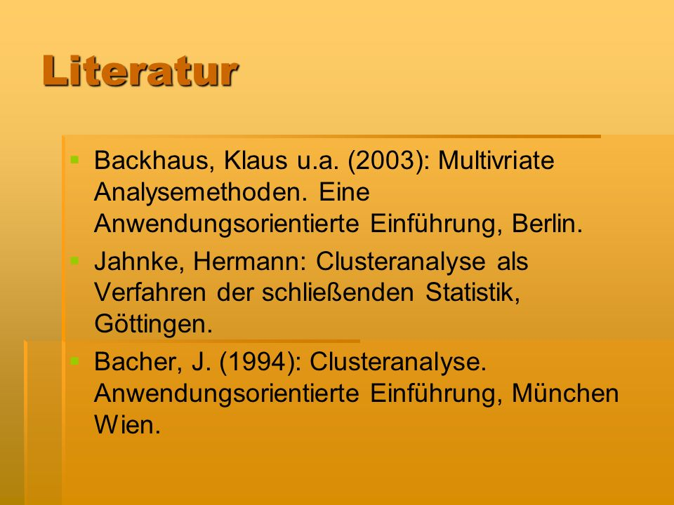 Literatur Backhaus, Klaus u.a. (2003): Multivriate Analysemethoden. Eine Anwendungsorientierte Einführung, Berlin.