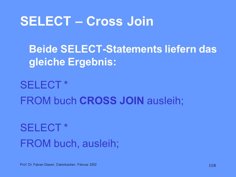 SELECT – Cross JoinBeide SELECT-Statements liefern das gleiche Ergebnis: SELECT * FROM buch CROSS JOIN ausleih;