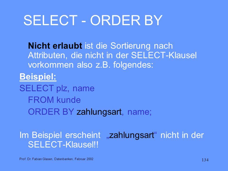 SELECT - ORDER BY Nicht erlaubt ist die Sortierung nach Attributen, die nicht in der SELECT-Klausel vorkommen also z.B. folgendes: