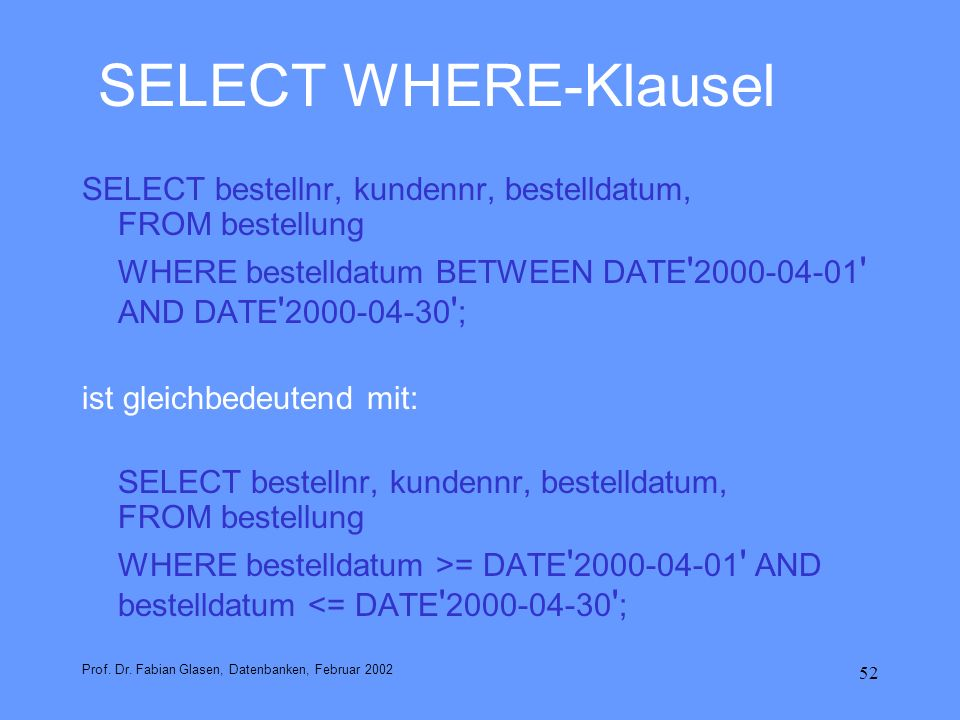 SELECT WHERE-Klausel SELECT bestellnr, kundennr, bestelldatum, FROM bestellung. WHERE bestelldatum BETWEEN DATE 2000-04-01 AND DATE 2000-04-30 ;