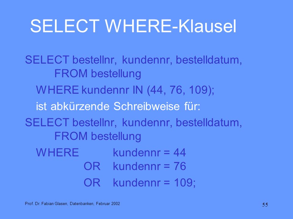 SELECT WHERE-Klausel SELECT bestellnr, kundennr, bestelldatum, FROM bestellung. WHERE kundennr IN (44, 76, 109);