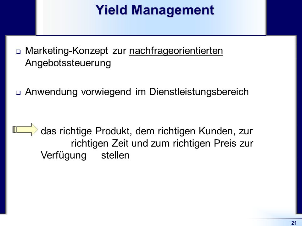 Yield Management Marketing-Konzept zur nachfrageorientierten Angebotssteuerung. Anwendung vorwiegend im Dienstleistungsbereich.