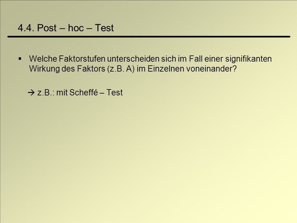 4.4. Post – hoc – Test Welche Faktorstufen unterscheiden sich im Fall einer signifikanten Wirkung des Faktors (z.B. A) im Einzelnen voneinander