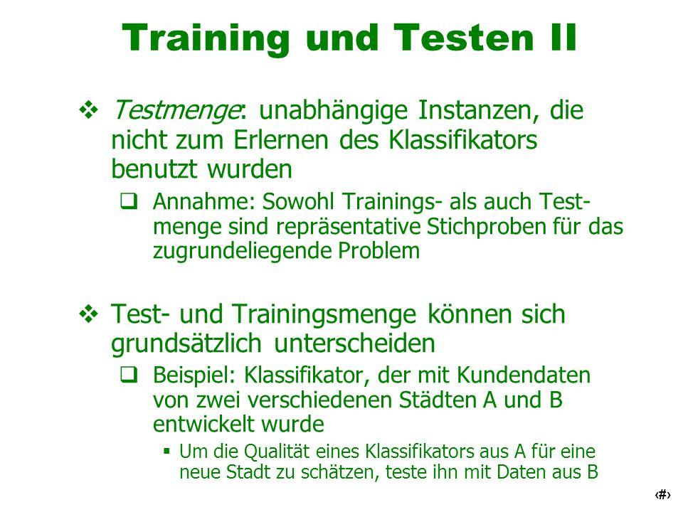 Training und Testen II Testmenge: unabhängige Instanzen, die nicht zum Erlernen des Klassifikators benutzt wurden.
