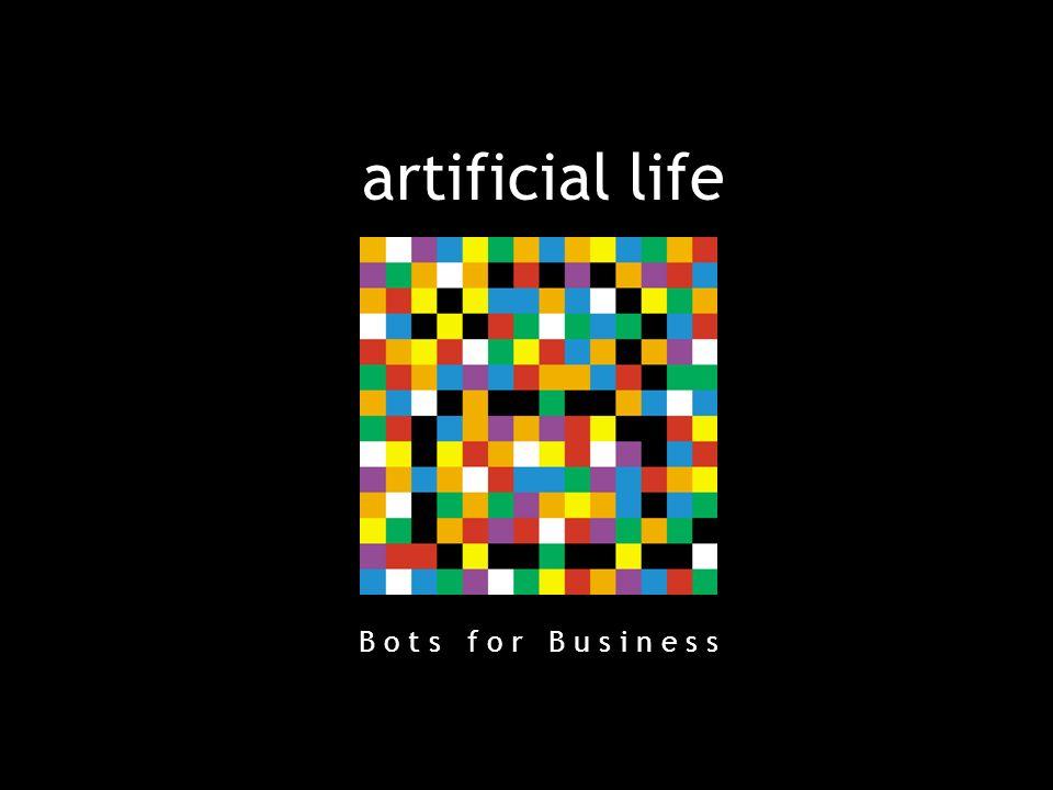 artificial life B o t s f o r B u s i n e s s