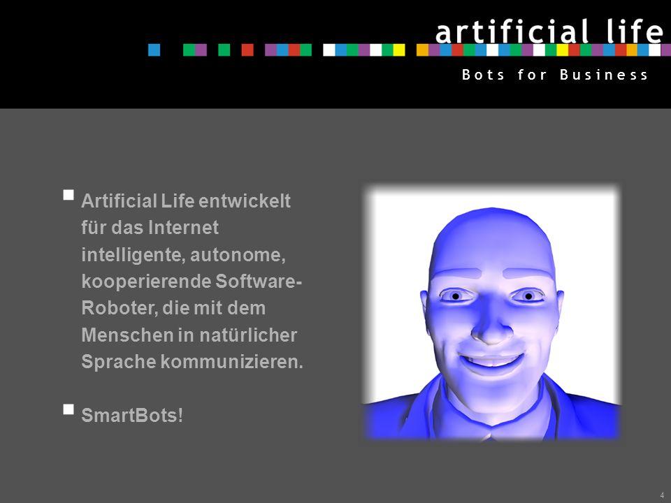 Artificial Life entwickelt für das Internet intelligente, autonome, kooperierende Software-Roboter, die mit dem Menschen in natürlicher Sprache kommunizieren.