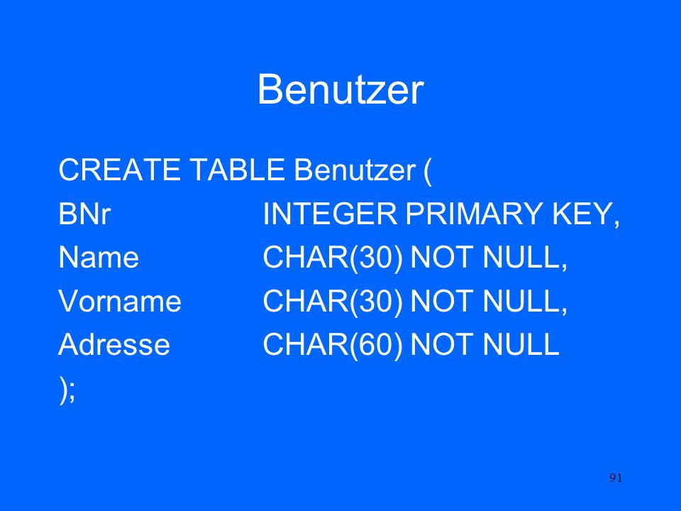 Benutzer CREATE TABLE Benutzer ( BNr INTEGER PRIMARY KEY,