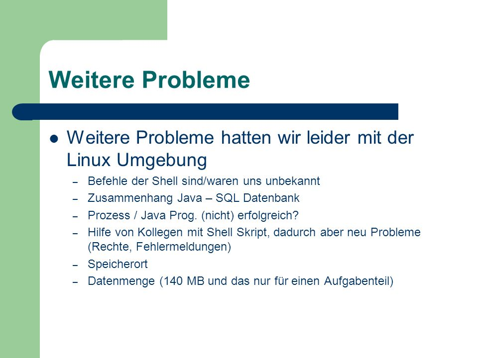 Weitere Probleme Weitere Probleme hatten wir leider mit der Linux Umgebung. Befehle der Shell sind/waren uns unbekannt.