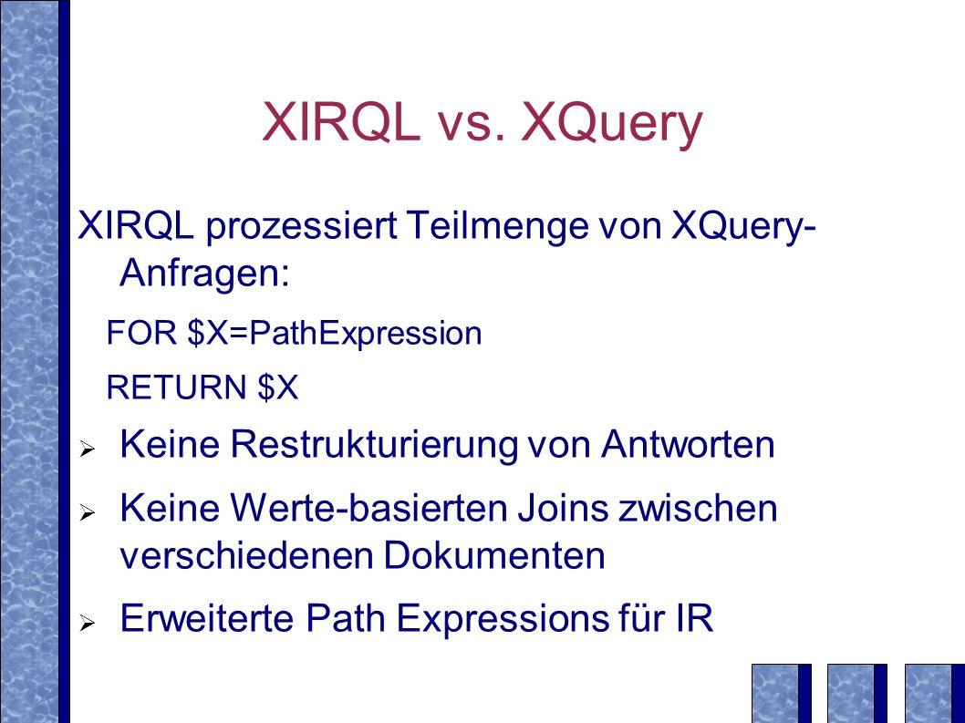 XIRQL vs. XQuery XIRQL prozessiert Teilmenge von XQuery- Anfragen: