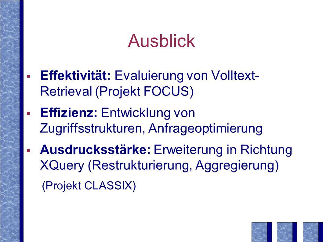 Ausblick Effektivität: Evaluierung von Volltext- Retrieval (Projekt FOCUS) Effizienz: Entwicklung von Zugriffsstrukturen, Anfrageoptimierung.