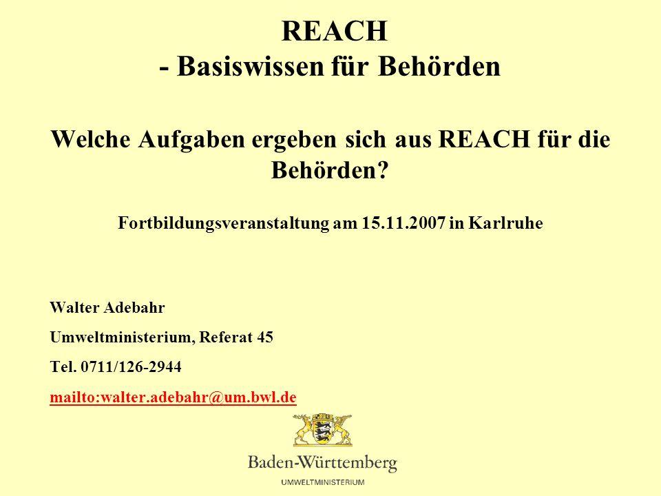 REACH - Basiswissen für Behörden Welche Aufgaben ergeben sich aus REACH für die Behörden Fortbildungsveranstaltung am 15.11.2007 in Karlruhe