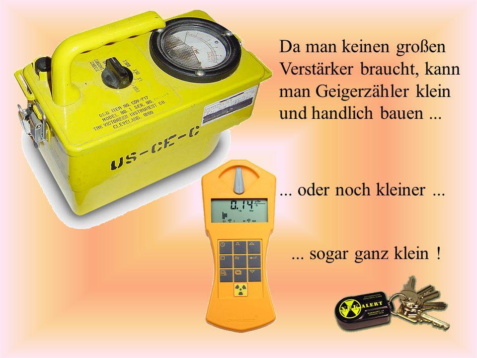 Da man keinen großen Verstärker braucht, kann man Geigerzähler klein und handlich bauen ...