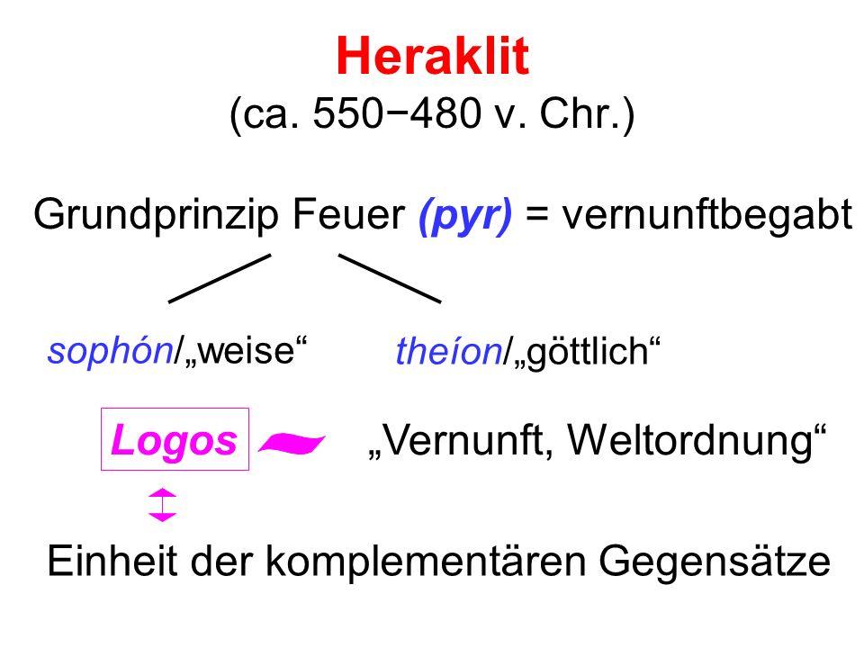 "Heraklit (ca. 550−480 v. Chr.) Grundprinzip Feuer (pyr) = vernunftbegabt. sophón/""weise theíon/""göttlich"