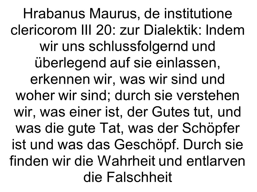 Hrabanus Maurus, de institutione clericorom III 20: zur Dialektik: Indem wir uns schlussfolgernd und überlegend auf sie einlassen, erkennen wir, was wir sind und woher wir sind; durch sie verstehen wir, was einer ist, der Gutes tut, und was die gute Tat, was der Schöpfer ist und was das Geschöpf.