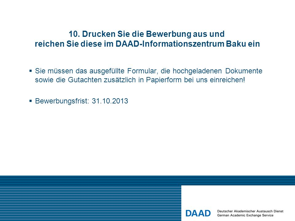 10. Drucken Sie die Bewerbung aus und reichen Sie diese im DAAD-Informationszentrum Baku ein