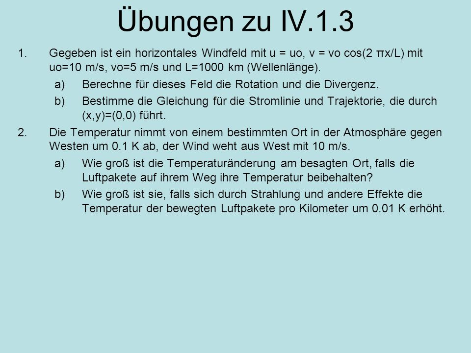 Übungen zu IV.1.3Gegeben ist ein horizontales Windfeld mit u = uo, v = vo cos(2 πx/L) mit uo=10 m/s, vo=5 m/s und L=1000 km (Wellenlänge).