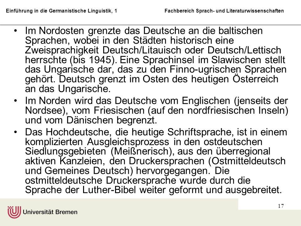 Im Nordosten grenzte das Deutsche an die baltischen Sprachen, wobei in den Städten historisch eine Zweisprachigkeit Deutsch/Litauisch oder Deutsch/Lettisch herrschte (bis 1945). Eine Sprachinsel im Slawischen stellt das Ungarische dar, das zu den Finno-ugrischen Sprachen gehört. Deutsch grenzt im Osten des heutigen Österreich an das Ungarische.