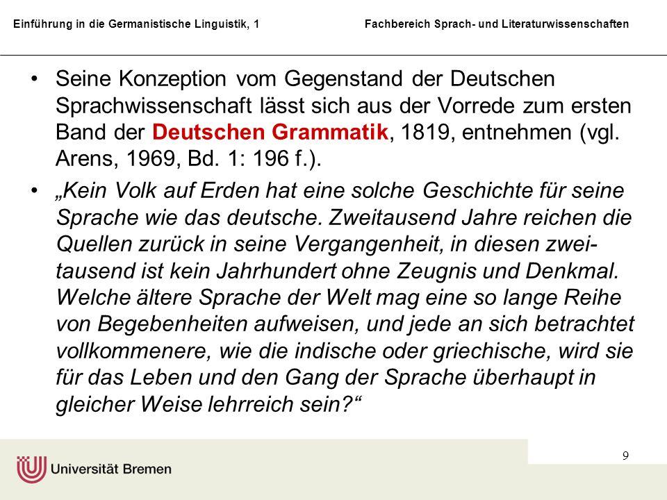 Seine Konzeption vom Gegenstand der Deutschen Sprachwissenschaft lässt sich aus der Vorrede zum ersten Band der Deutschen Grammatik, 1819, entnehmen (vgl. Arens, 1969, Bd. 1: 196 f.).