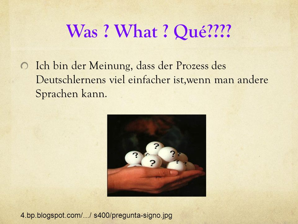 Was What Qué Ich bin der Meinung, dass der Prozess des Deutschlernens viel einfacher ist,wenn man andere Sprachen kann.