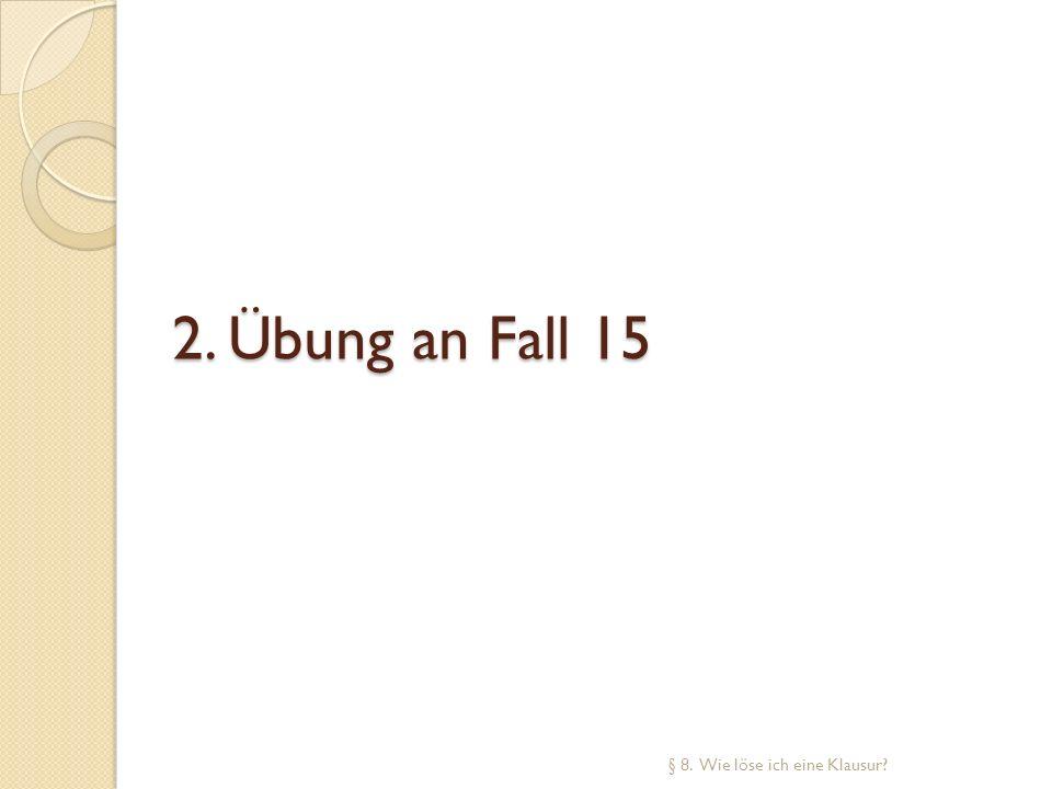 2. Übung an Fall 15 § 8. Wie löse ich eine Klausur