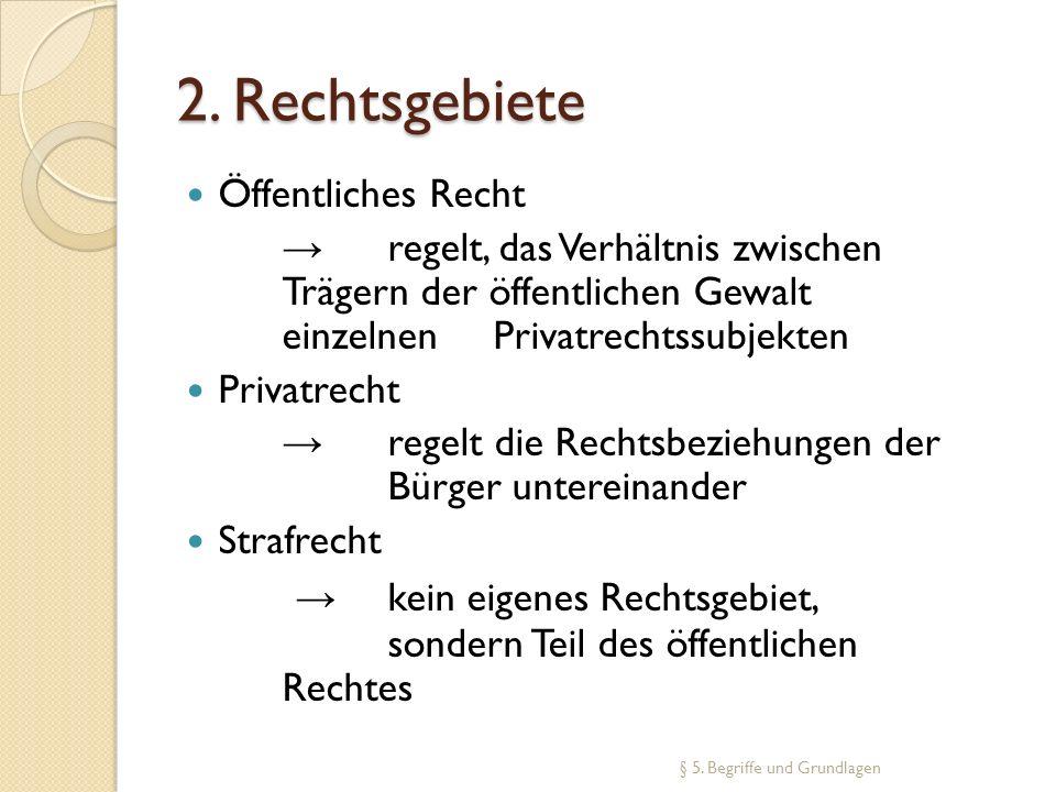 2. Rechtsgebiete Öffentliches Recht. → regelt, das Verhältnis zwischen Trägern der öffentlichen Gewalt einzelnen Privatrechtssubjekten.