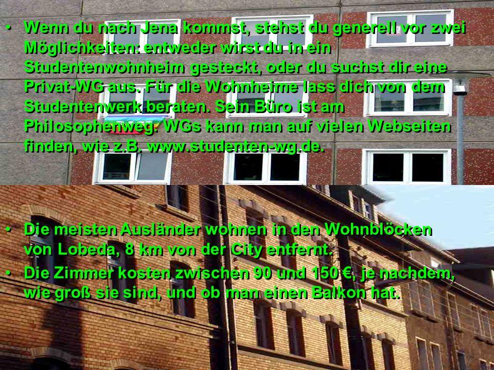 Wenn du nach Jena kommst, stehst du generell vor zwei Möglichkeiten: entweder wirst du in ein Studentenwohnheim gesteckt, oder du suchst dir eine Privat-WG aus. Für die Wohnheime lass dich von dem Studentenwerk beraten. Sein Büro ist am Philosophenweg. WGs kann man auf vielen Webseiten finden, wie z.B. www.studenten-wg.de.