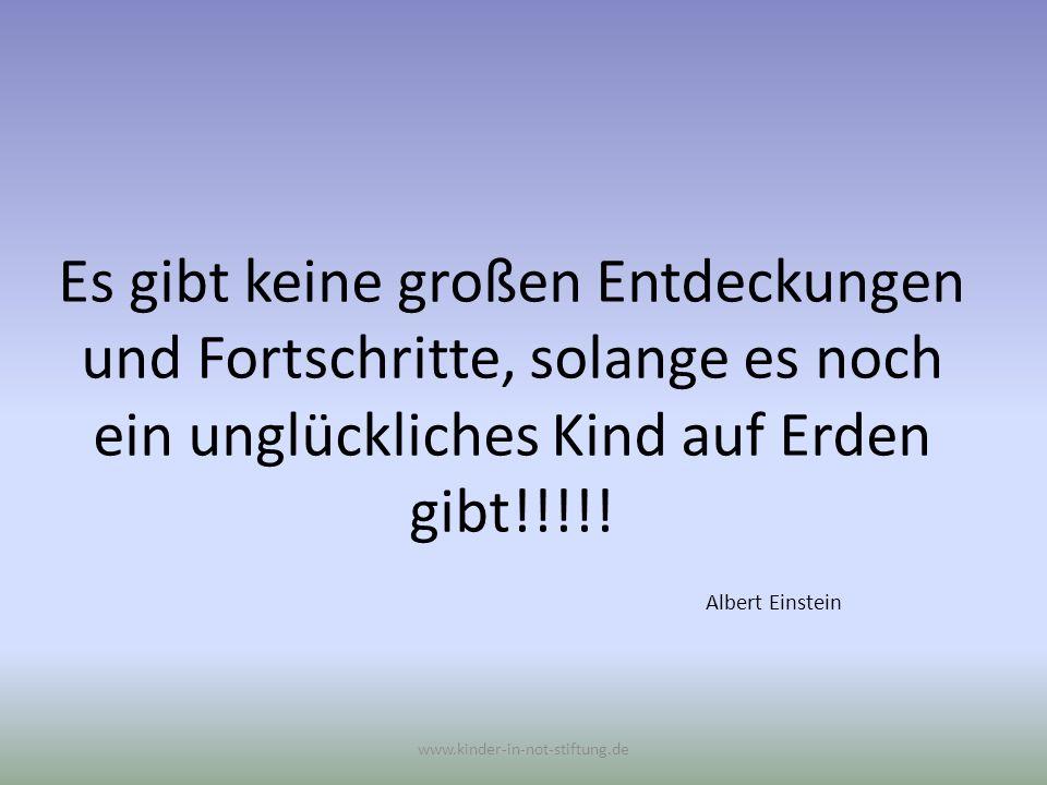 Es gibt keine großen Entdeckungen und Fortschritte, solange es noch ein unglückliches Kind auf Erden gibt!!!!! Albert Einstein