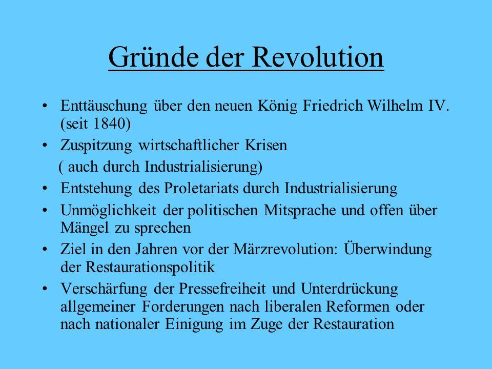 Gründe der Revolution Enttäuschung über den neuen König Friedrich Wilhelm IV. (seit 1840) Zuspitzung wirtschaftlicher Krisen.