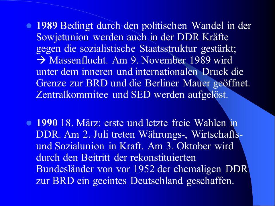1989 Bedingt durch den politischen Wandel in der Sowjetunion werden auch in der DDR Kräfte gegen die sozialistische Staatsstruktur gestärkt;  Massenflucht. Am 9. November 1989 wird unter dem inneren und internationalen Druck die Grenze zur BRD und die Berliner Mauer geöffnet. Zentralkommitee und SED werden aufgelöst.
