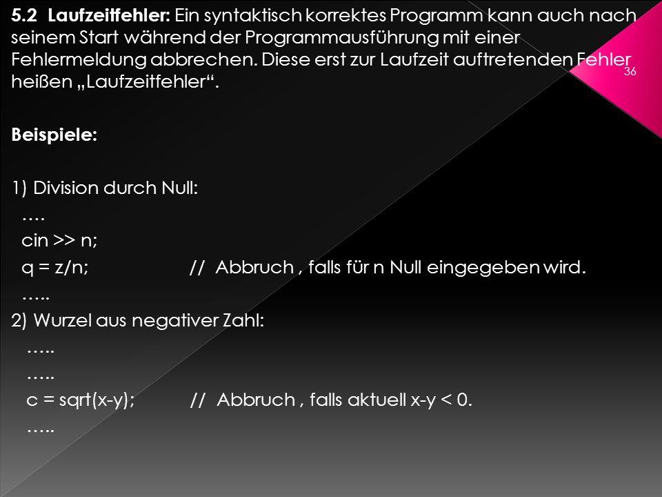 """5.2 Laufzeitfehler: Ein syntaktisch korrektes Programm kann auch nach seinem Start während der Programmausführung mit einer Fehlermeldung abbrechen. Diese erst zur Laufzeit auftretenden Fehler heißen """"Laufzeitfehler ."""