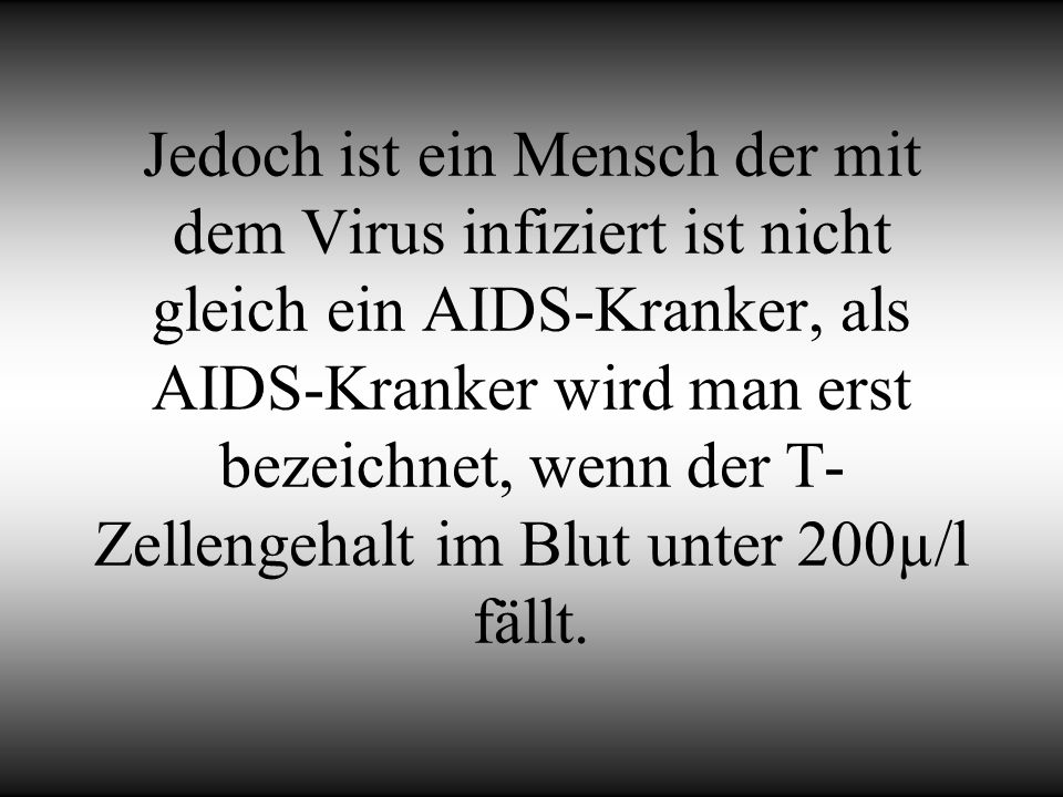Jedoch ist ein Mensch der mit dem Virus infiziert ist nicht gleich ein AIDS-Kranker, als AIDS-Kranker wird man erst bezeichnet, wenn der T-Zellengehalt im Blut unter 200µ/l fällt.