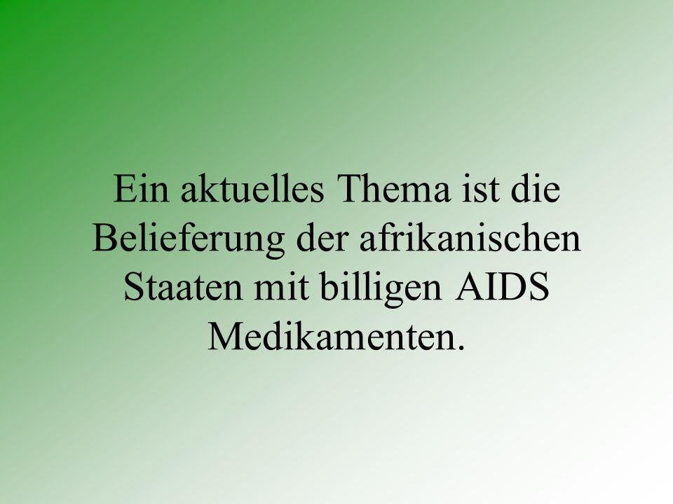 Ein aktuelles Thema ist die Belieferung der afrikanischen Staaten mit billigen AIDS Medikamenten.