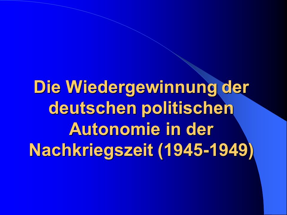 Die Wiedergewinnung der deutschen politischen Autonomie in der Nachkriegszeit (1945-1949)