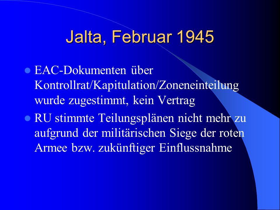 Jalta, Februar 1945EAC-Dokumenten über Kontrollrat/Kapitulation/Zoneneinteilung wurde zugestimmt, kein Vertrag.