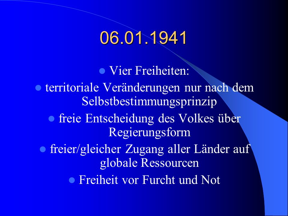 06.01.1941 Vier Freiheiten: territoriale Veränderungen nur nach dem Selbstbestimmungsprinzip. freie Entscheidung des Volkes über Regierungsform.