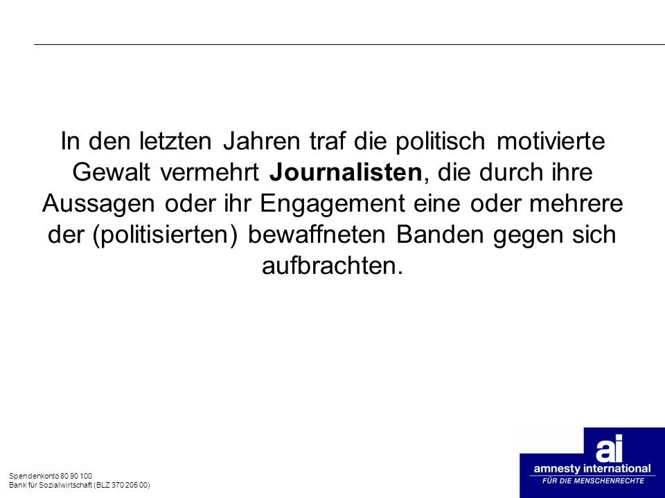 In den letzten Jahren traf die politisch motivierte Gewalt vermehrt Journalisten, die durch ihre Aussagen oder ihr Engagement eine oder mehrere der (politisierten) bewaffneten Banden gegen sich aufbrachten.