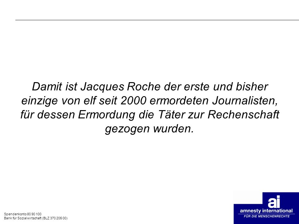 Damit ist Jacques Roche der erste und bisher einzige von elf seit 2000 ermordeten Journalisten, für dessen Ermordung die Täter zur Rechenschaft gezogen wurden.