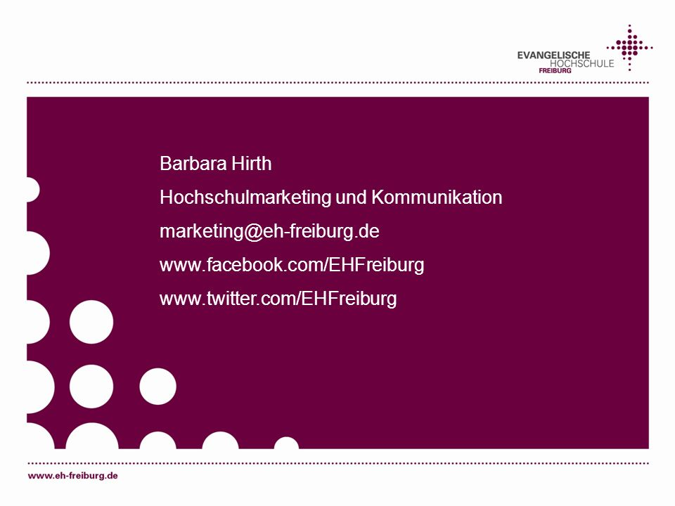 Barbara Hirth Hochschulmarketing und Kommunikation marketing@eh-freiburg.de www.facebook.com/EHFreiburg www.twitter.com/EHFreiburg