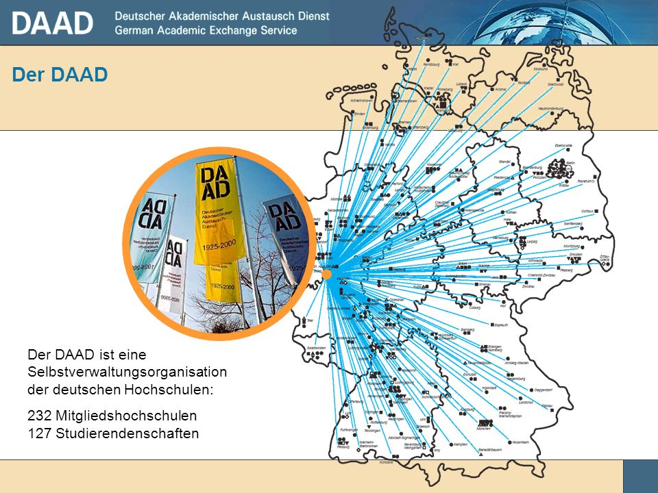 Der DAADDer DAAD ist eine Selbstverwaltungsorganisation der deutschen Hochschulen: 232 Mitgliedshochschulen 127 Studierendenschaften.