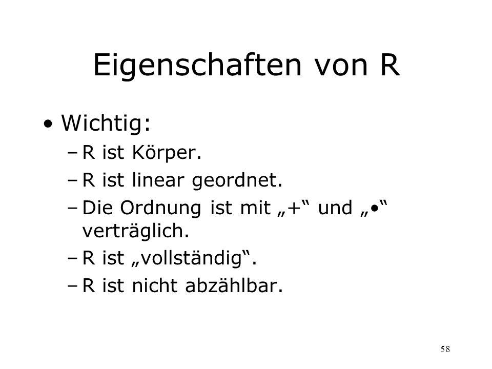 Eigenschaften von R Wichtig: R ist Körper. R ist linear geordnet.
