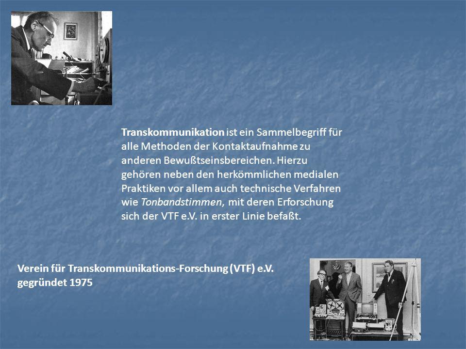 Transkommunikation ist ein Sammelbegriff für alle Methoden der Kontaktaufnahme zu anderen Bewußtseinsbereichen. Hierzu gehören neben den herkömmlichen medialen Praktiken vor allem auch technische Verfahren wie Tonbandstimmen, mit deren Erforschung sich der VTF e.V. in erster Linie befaßt.